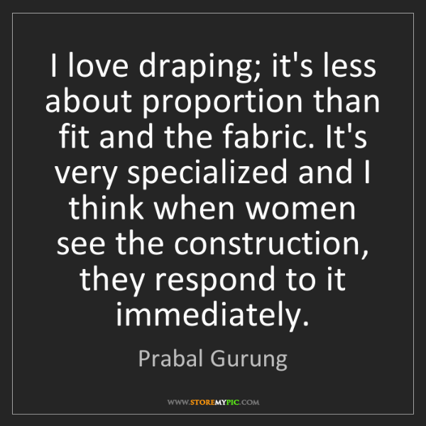 Prabal Gurung: I love draping; it's less about proportion than fit and...