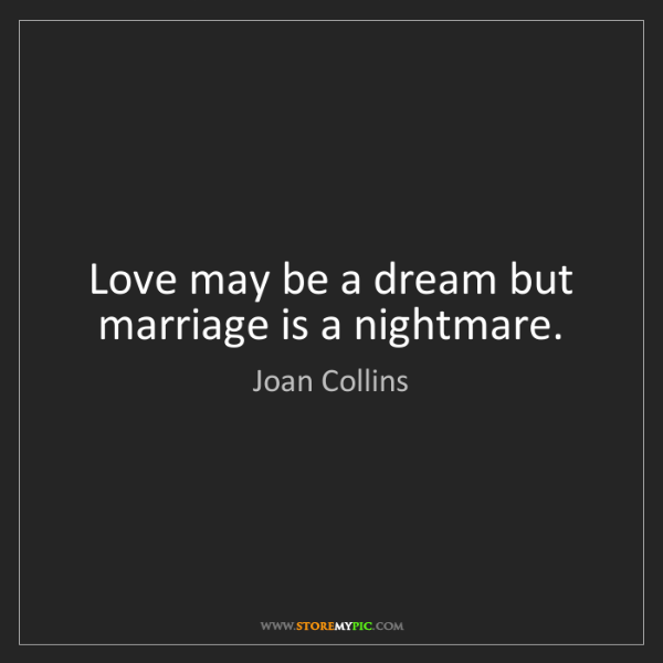 Joan Collins: Love may be a dream but marriage is a nightmare.