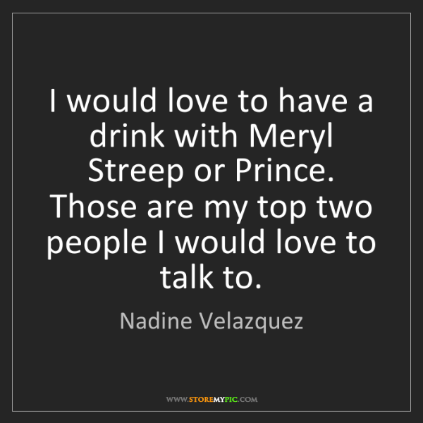Nadine Velazquez: I would love to have a drink with Meryl Streep or Prince....