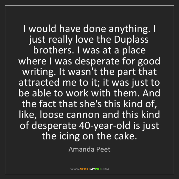 Amanda Peet: I would have done anything. I just really love the Duplass...