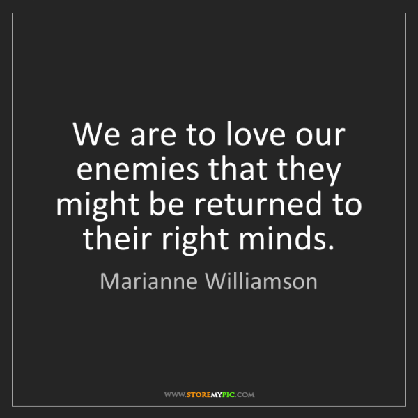 Marianne Williamson: We are to love our enemies that they might be returned...