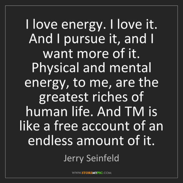 Jerry Seinfeld: I love energy. I love it. And I pursue it, and I want...