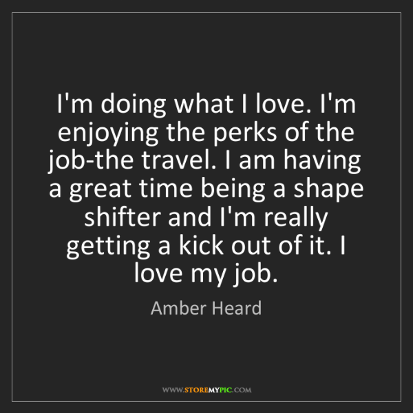 Amber Heard: I'm doing what I love. I'm enjoying the perks of the...