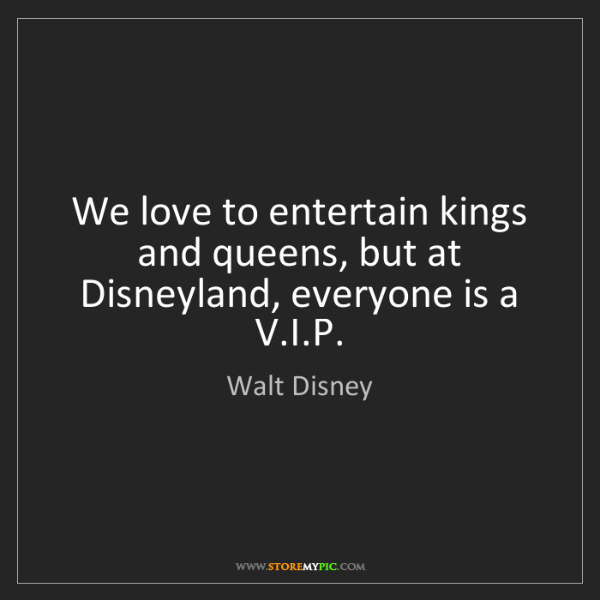 Walt Disney We Love To Entertain Kings And Queens But At