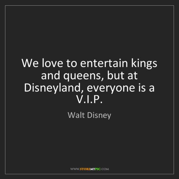 Walt Disney: We love to entertain kings and queens, but at Disneyland,...