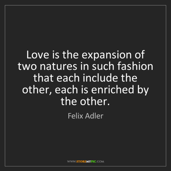 Felix Adler: Love is the expansion of two natures in such fashion...