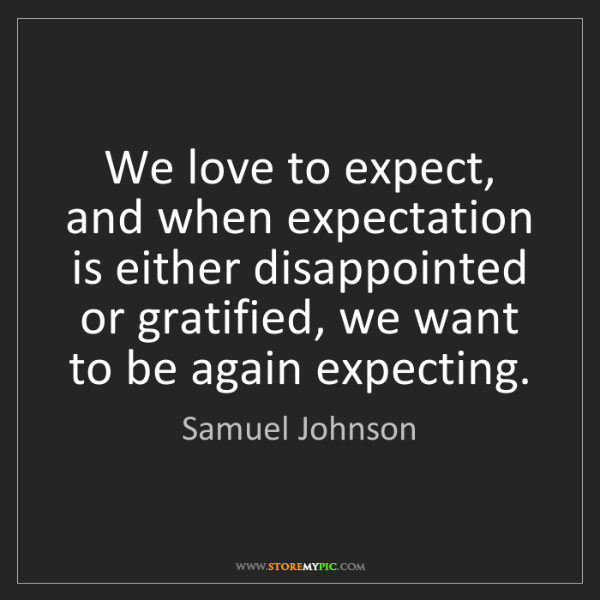 Samuel Johnson: We love to expect, and when expectation is either disappointed...