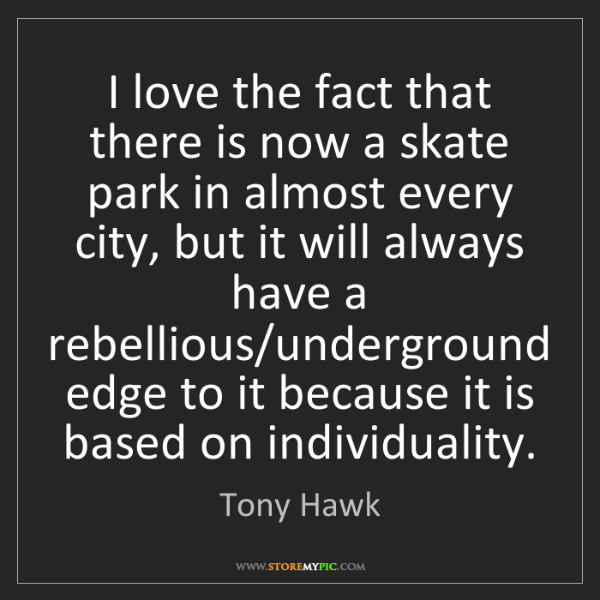 Tony Hawk: I love the fact that there is now a skate park in almost...