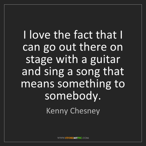 Kenny Chesney: I love the fact that I can go out there on stage with...