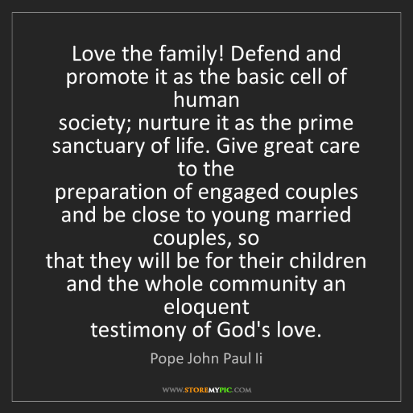 Pope John Paul Ii: Love the family! Defend and promote it as the basic cell...
