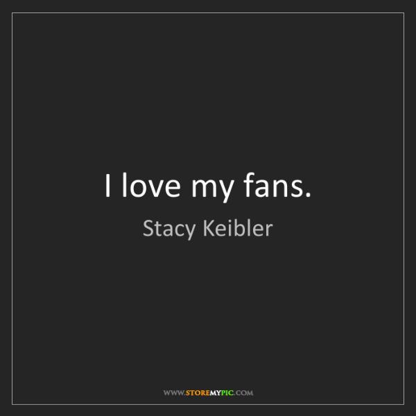 Stacy Keibler: I love my fans.