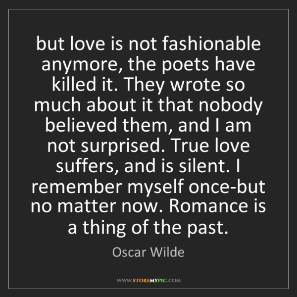 Oscar Wilde: but love is not fashionable anymore, the poets have killed...