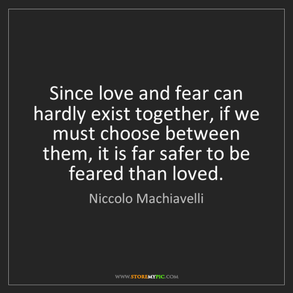 Niccolo Machiavelli: Since love and fear can hardly exist together, if we...