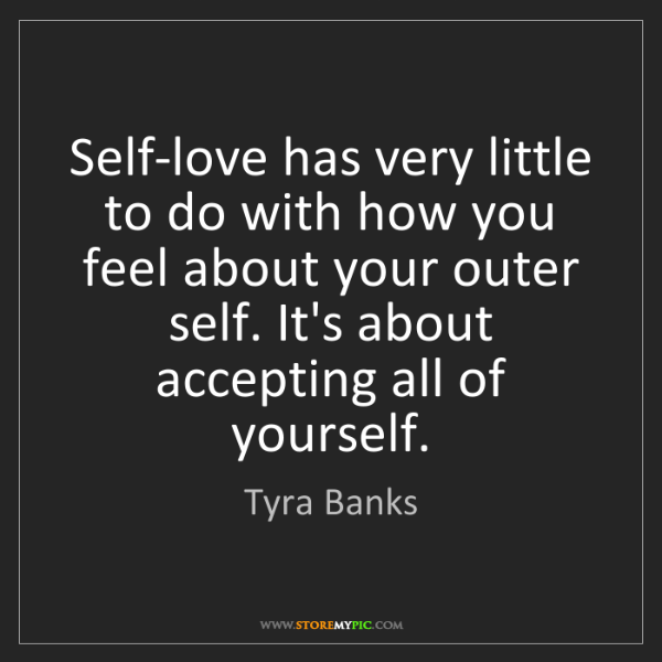 Tyra Banks: Self-love has very little to do with how you feel about...