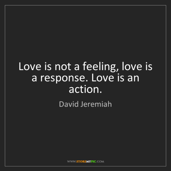David Jeremiah: Love is not a feeling, love is a response. Love is an...