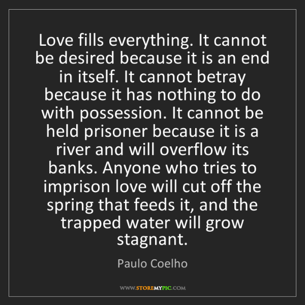 Paulo Coelho: Love fills everything. It cannot be desired because it...