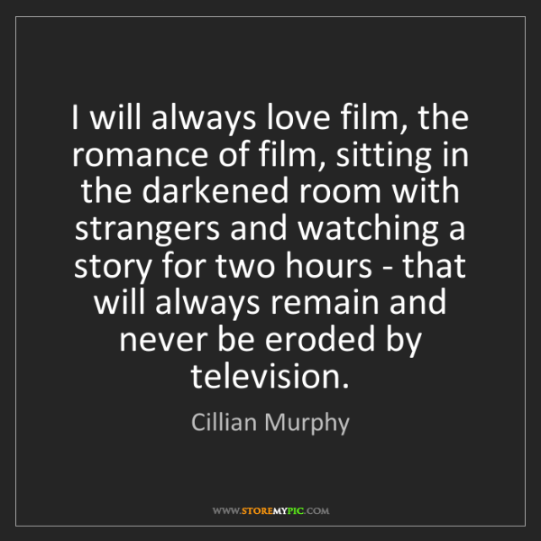 Cillian Murphy: I will always love film, the romance of film, sitting...