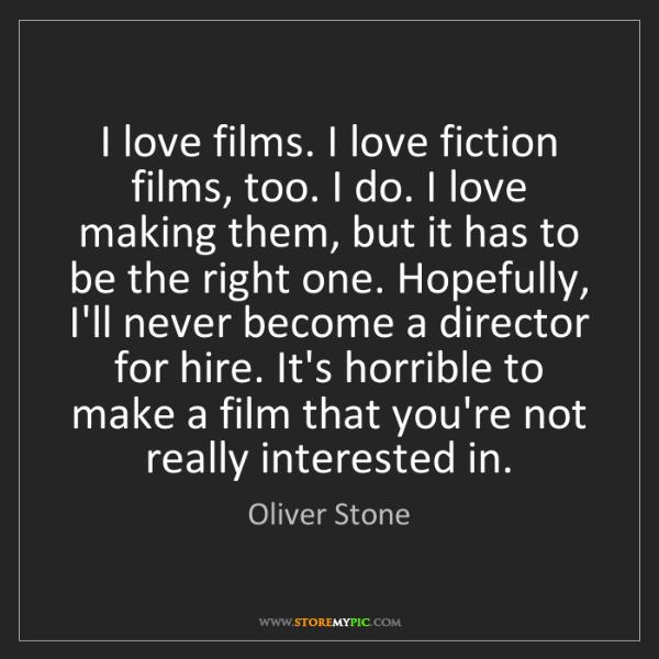 Oliver Stone: I love films. I love fiction films, too. I do. I love...