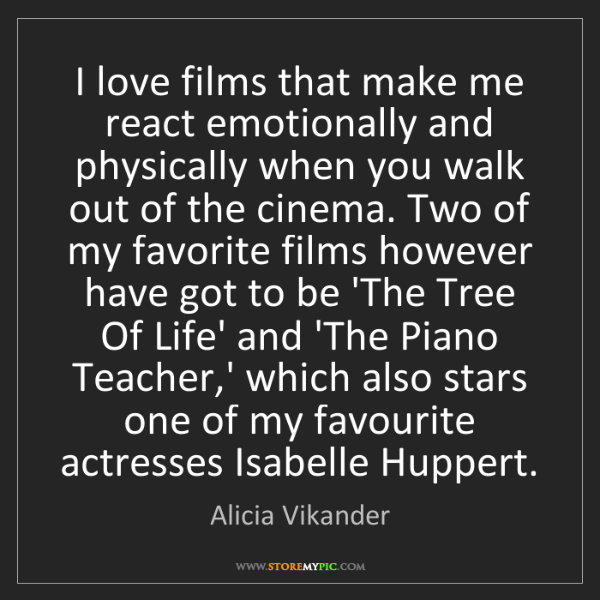 Alicia Vikander: I love films that make me react emotionally and physically...