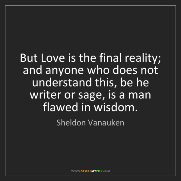 Sheldon Vanauken: But Love is the final reality; and anyone who does not...