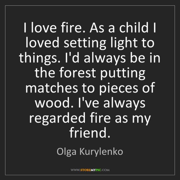 Olga Kurylenko: I love fire. As a child I loved setting light to things....