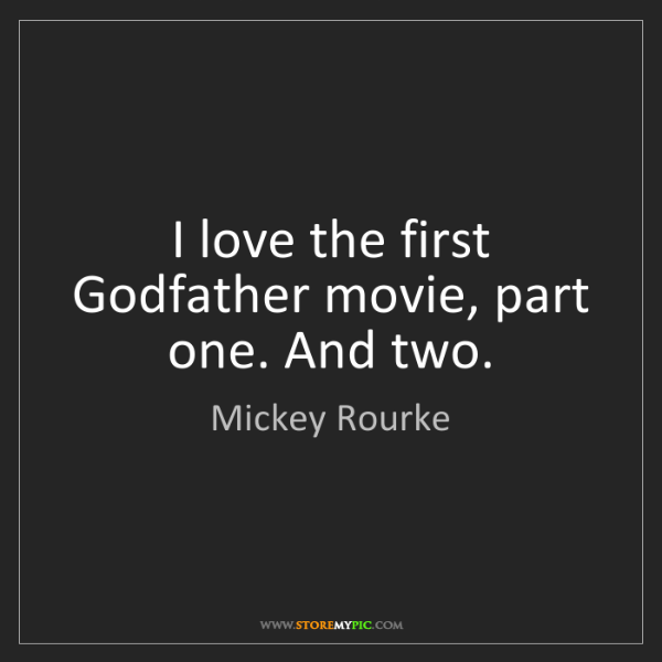 Mickey Rourke: I love the first Godfather movie, part one. And two.