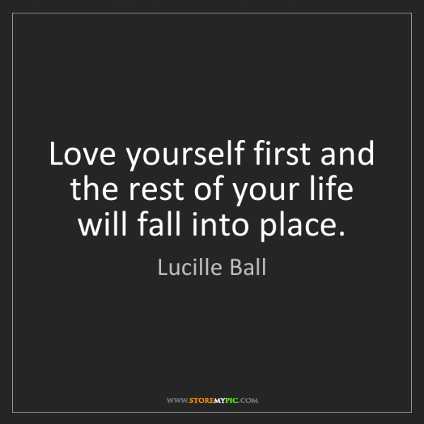 Lucille Ball: Love yourself first and the rest of your life will fall...