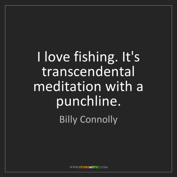 Billy Connolly: I love fishing. It's transcendental meditation with a...