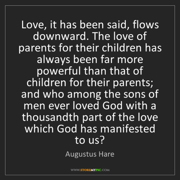 Augustus Hare: Love, it has been said, flows downward. The love of parents...