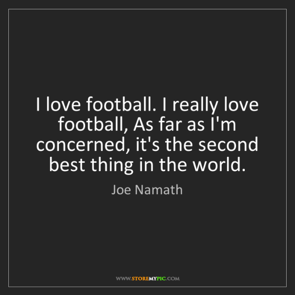 Joe Namath: I love football. I really love football, As far as I'm...