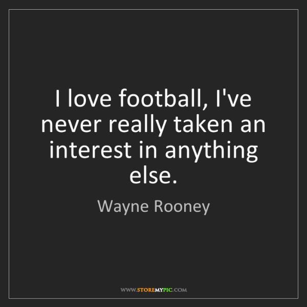 Wayne Rooney: I love football, I've never really taken an interest...