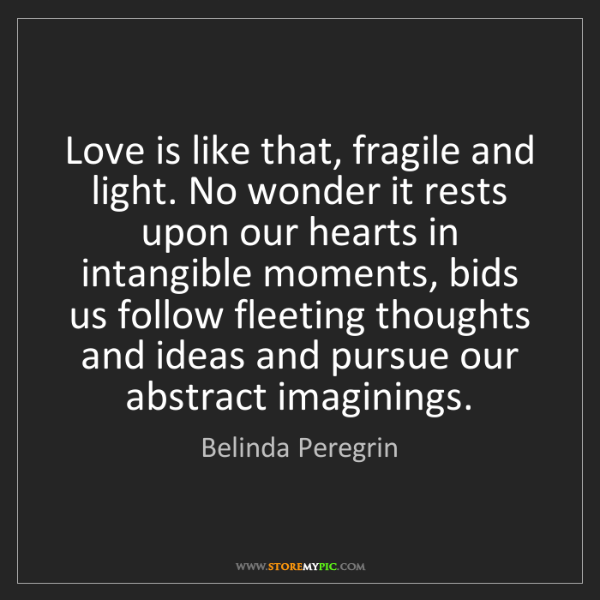 Belinda Peregrin: Love is like that, fragile and light. No wonder it rests...