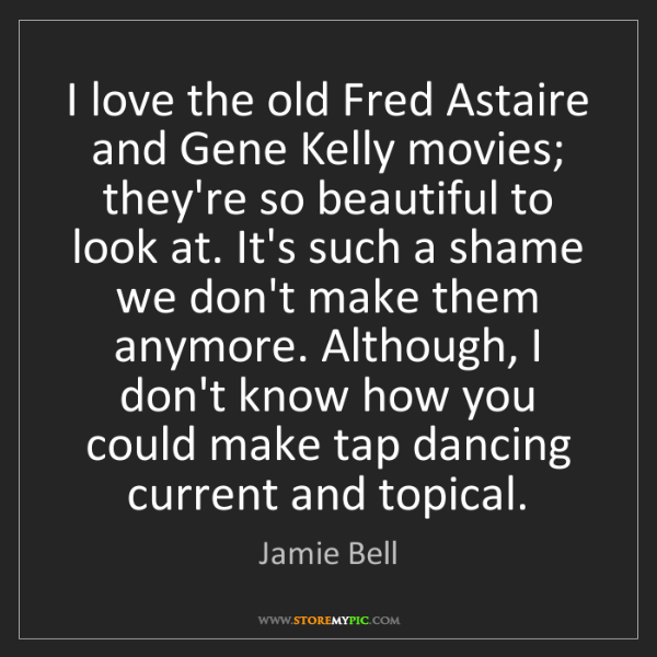 Jamie Bell: I love the old Fred Astaire and Gene Kelly movies; they're...