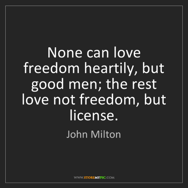 John Milton: None can love freedom heartily, but good men; the rest...