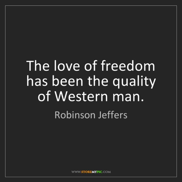 Robinson Jeffers: The love of freedom has been the quality of Western man.