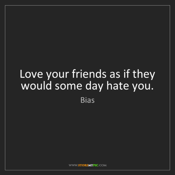 Bias: Love your friends as if they would some day hate you.
