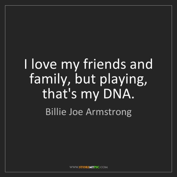 Billie Joe Armstrong: I love my friends and family, but playing, that's my...