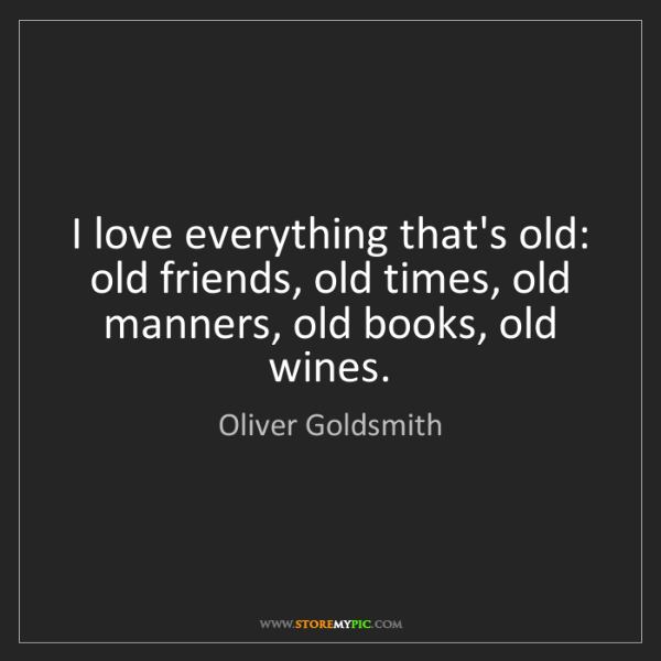Oliver Goldsmith: I love everything that's old: old friends, old times,...