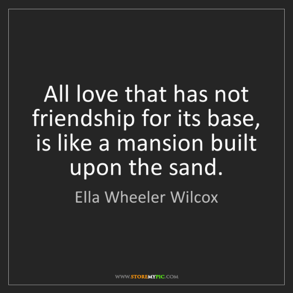 Ella Wheeler Wilcox: All love that has not friendship for its base, is like...