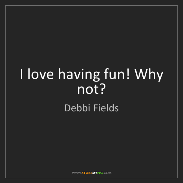 Debbi Fields: I love having fun! Why not?