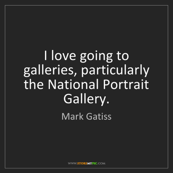 Mark Gatiss: I love going to galleries, particularly the National...