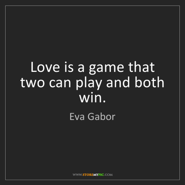 Eva Gabor: Love is a game that two can play and both win.