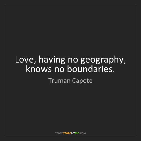 Truman Capote: Love, having no geography, knows no boundaries.