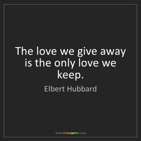 Elbert Hubbard: The love we give away is the only love we keep.