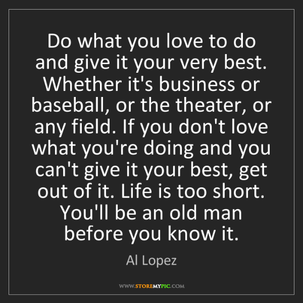 Al Lopez: Do what you love to do and give it your very best. Whether...