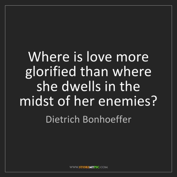 Dietrich Bonhoeffer: Where is love more glorified than where she dwells in...