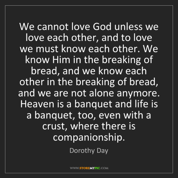 Dorothy Day: We cannot love God unless we love each other, and to...