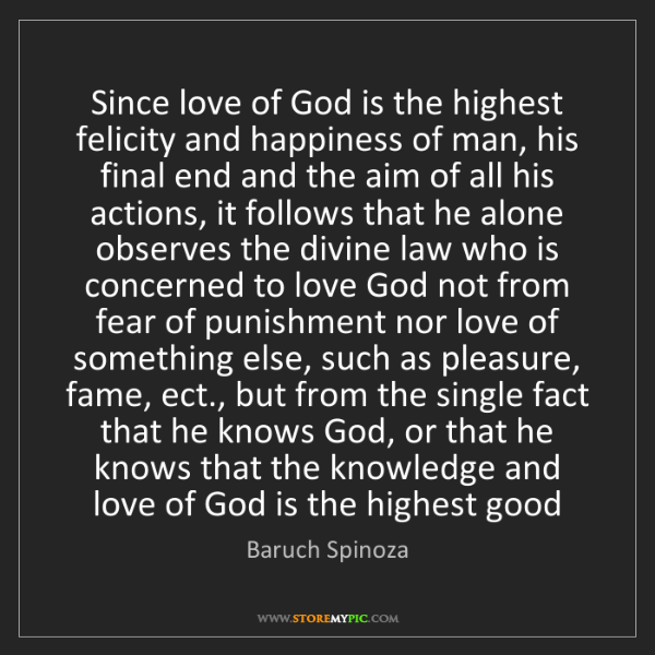Baruch Spinoza: Since love of God is the highest felicity and happiness...