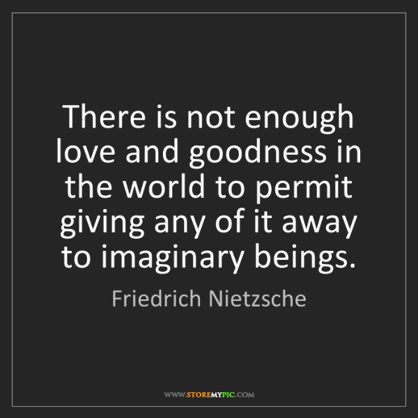 Friedrich Nietzsche: There is not enough love and goodness in the world to...