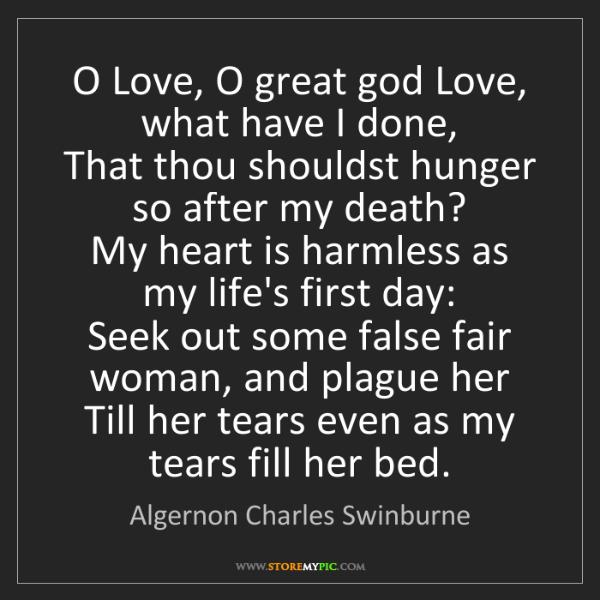 Algernon Charles Swinburne: O Love, O great god Love, what have I done,  That thou...